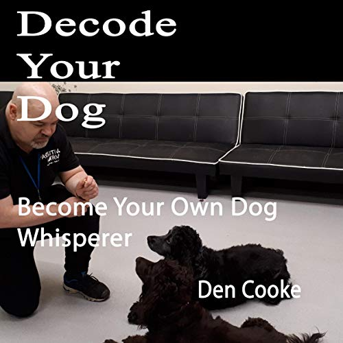 Decode Your Dog: Become Your Own Dog Whisperer audiobook cover art
