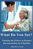 What Do You See?: Painting the Picture In Hospice Documentation for Eligibility by Ms Michelle Leigh Crowell (2016-09-17)
