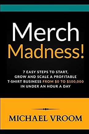 Merch Madness!: 7 Easy Steps to Start, Grow and Scale a Profitable T-Shirt Business From 0 to 100,000 in Under an Hour a Day