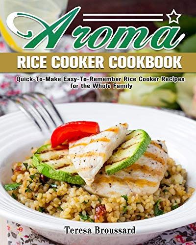 Aroma Rice Cooker Cookbook: Quick-To-Make Easy-To-Remember Rice Cooker Recipes for the Whole Family