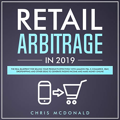 Retail Arbitrage in 2019     The Real Blueprint for Selling Your Products Effectively with Amazon FBA, E-Commerce, Ebay, Dropshipping and Other Ideas to Generate Passive Income and Make Money Online              By:                                                                                                                                 Chris McDonald                               Narrated by:                                                                                                                                 Curtis Wright                      Length: 3 hrs     Not rated yet     Overall 0.0