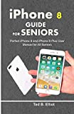 iPHONE 8 GUIDE FOR SENIORS: Perfect iPhone 8 and iPhone 8 Plus User Manual for All Seniors