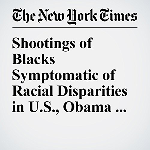 Shootings of Blacks Symptomatic of Racial Disparities in U.S., Obama Says                   By:                                                                                                                                 Matt Furber,                                                                                        Richard Pérez Peña                               Narrated by:                                                                                                                                 Sam Scholl                      Length: 6 mins     Not rated yet     Overall 0.0