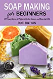 Soap Making for Beginners: DIY Soap Using All-Natural Herbs, Spaices and Essential Oils