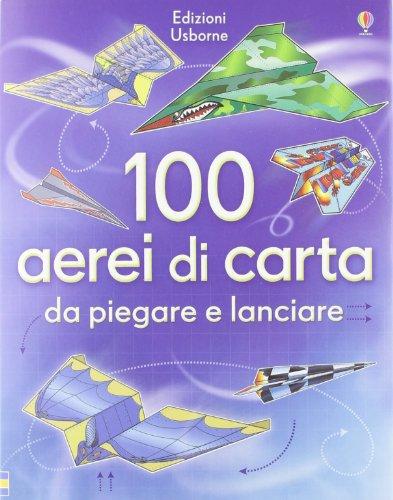 100 aerei di carta da piegare e lanciare. Ediz. illustrata