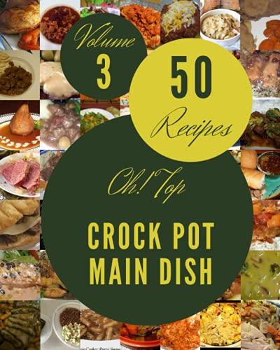 Oh! Top 50 Crock Pot Main Dish Recipes Volume 3: Start a New Cooking Chapter with Crock Pot Main Dish Cookbook!