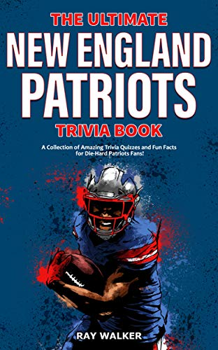 The Ultimate New England Patriots Trivia Book: A Collection of Amazing Trivia Quizzes and Fun Facts For Die-Hard Patriots Fans!