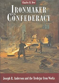 Ironmaker to the Confederacy  Joseph R Anderson and the Tredegar Iron Works