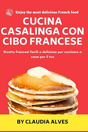 Cucina casalinga con cibo francese: Ricette francesi facili e deliziose per cucinare a casa per il tuo