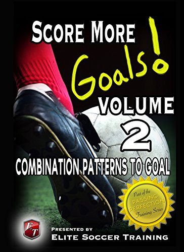 Score More Goals! Volume 2 - Combination Patterns to Goal (Score More Goals! Passing Perfection Training Series) (English Edition)