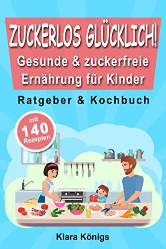 ZUCKERLOS GLÜCKLICH! Gesunde & zuckerfreie Ernährung für Kinder: Ratgeber und Kochbuch für Kinder & Familie mit 140 einfachen, schnellen und leckeren Rezepten. Kochen, essen & fit leben ohne Zucker