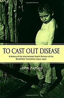To Cast Out Disease: A History of the International Health Division of Rockefeller Foundation (1913-1951) by John Farley (2003-10-16)
