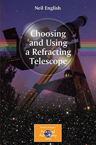 Choosing and Using a Refracting Telescope (The Patrick Moore Practical Astronomy Series)