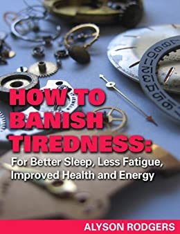 How to Banish Tiredness: For Better Sleep, Less Fatigue, Improved Health and Energy by [Alyson Rodgers]