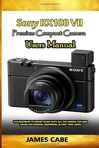 Sony RX100 VII Premium Compact camera Users Manual: The Beginner to Expert Guide with all the hidden Tips and Tricks for seniors, Beginners, & First-time Users