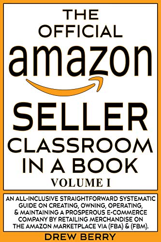 The Official Amazon Seller Classroom In A Book: Volume I: The Definitive Guide To Mastering The Art Of Retailing Products On Amazon FBA & FBM! (English Edition)