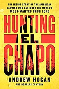 Hunting El Chapo: The Inside Story of the American Lawman Who Captured the World's Most-Wanted Drug Lord by [Andrew Hogan, Douglas Century]