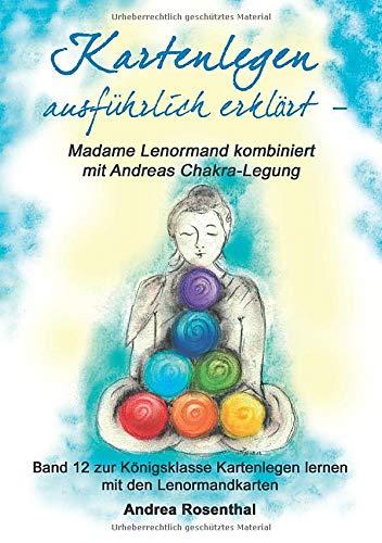 Kartenlegen ausführlich erklärt – Madame Lenormand kombiniert mit Andreas Chakra-Legung: Band 12 zur Königsklasse Kartenlegen lernen mit den Lenormandkarten