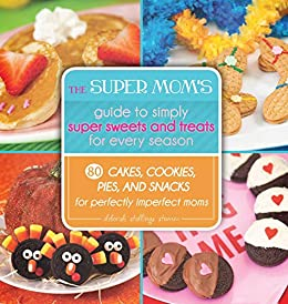 The Super Mom's Guide to Simply Super Sweets and Treats for Every Season: 80 Cakes, Cookies, Pies, and Snacks for Perfectly Imperfect Moms by [Deborah Stallings Stumm]