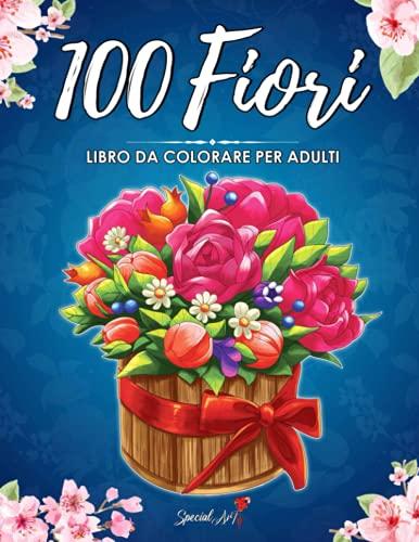 100 Fiori: Un Libro da Colorare per Adulti con più di 100 bellissimi Fiori e Disegni Floreali per alleviare lo Stress e Rilassarsi