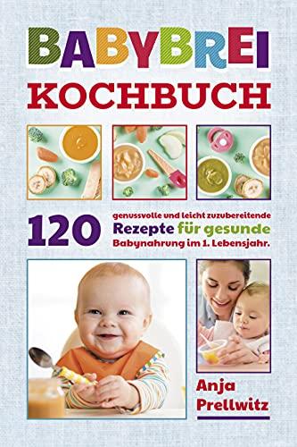 Babybrei Kochbuch: 120 genussvolle und leicht zuzubereitende Rezepte für gesunde Babynahrung im 1. Lebensjahr