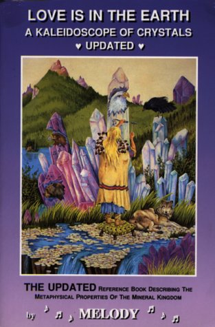 Love Is in the Earth: A Kaleidoscope of Crystals: The Reference Book Describing the Metaphysical Properties of the Mineral Kingdom