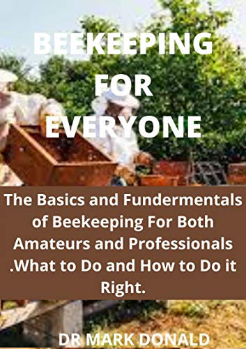 BEEKEEPING FOR EVERYONE : The basics and fundamentals of beekeeping for both amateurs and professionals. What to do and how to do it right. (English Edition)