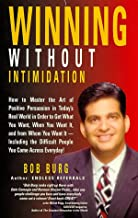 Winning Without Intimidation : How to Master the Art of Positive Persuasion in Today's Real World in Order to Get What You Want, When You Want It