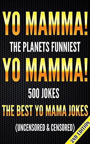 Yo Mamma! Yo Mamma 2nd Edition! The Best 500 Yo Mamma Jokes on the Planet (Uncensored & Censored) (Jokes, Jokes for Adults,  Jokes for Kids, Jokes Dirty, ... for Teens, Ugly Jokes, Joke of the day)
