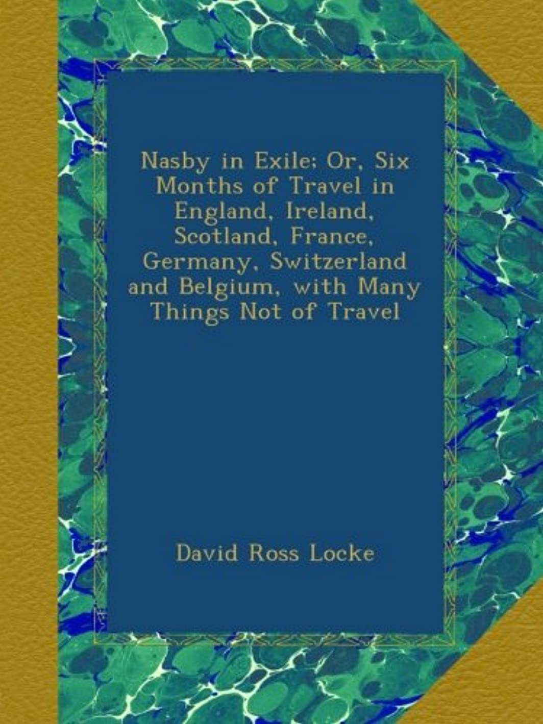 Nasby in Exile; Or, Six Months of Travel in England, Ireland, Scotland, France, Germany, Switzerland and Belgium, with Many Things Not of Travel