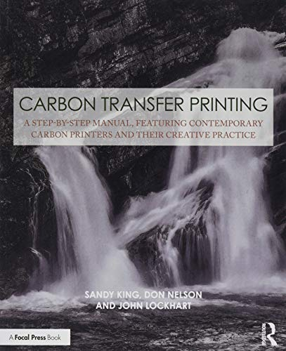 Carbon Transfer Printing: A Step-by-Step Manual, Featuring Contemporary Carbon Printers and Their Creative Practice (Contemporary Practices in Alternative Process Photography)