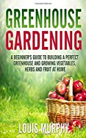 Greenhouse Gardening: A Beginner's Guide to Building a Perfect Greenhouse and growing Vegetables, Herbs and Fruit at Home