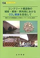 コンクリート構造物の補修・解体・再利用におけるCO2削減を目指して―補修における環境配慮および解体コンクリートのCO2 (コンクリートライブラリー 134)