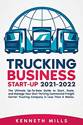Trucking Business Start-Up 2021-2022: The Ultimate Up-To-Date Guide to Start, Scale, and Manage Your Own Thriving Commercial Freight Carrier Trucking Company in Less Than 4 Weeks