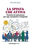 La spinta che attiva: Tecniche di motivazione per capi, consulenti e insegnanti