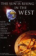 The Sun Is Rising in the West: Journey to Islam: New Muslims Tell About Their Journey to Islam