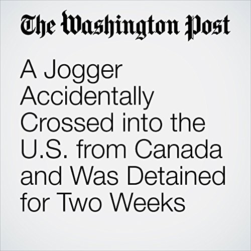 A Jogger Accidentally Crossed into the U.S. from Canada and Was Detained for Two Weeks copertina