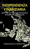 Indipendenza Finanziaria: Gestire la finanza personale per creare ricchezza. Include Finan...