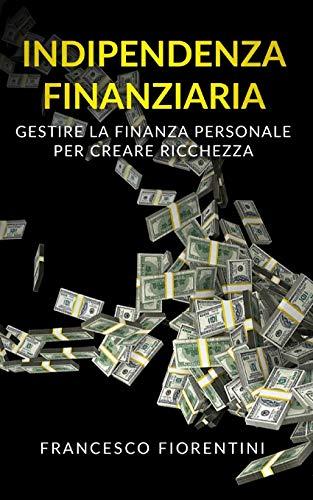 Indipendenza Finanziaria: Gestire la finanza personale per creare ricchezza. Include Finanza Personale e Libertà Finanziaria