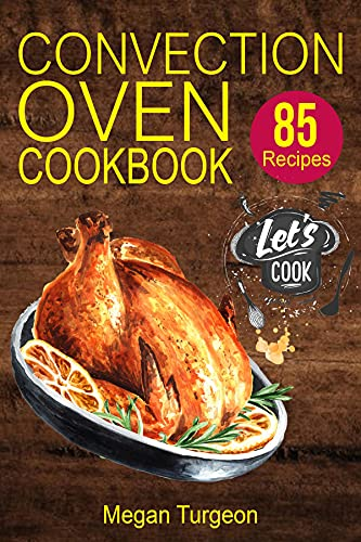Convection Oven Cookbook: 85 Essential and Delicious Recipes for Crispy and Quick Meals. Easy Cooking Techniques for any Convection Oven.