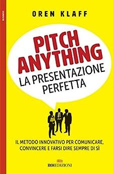 Pitch anything: La presentazione perfetta. Il metodo innovativo per comunicare, convincere e farsi dire sempre di sì (Italian Edition) by [Oren Klaff, R. Merlini]