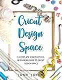 Cricut Design Space: A Complete and Practical Beginners Guide to Cricut Design Space