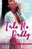 Take Me, Daddy: 30 Hardcore Explicit Erotica Sex Short Stories Adult Filthy Taboo Collection (Aphrodisiacs Story Bundle – Book 1)