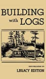 Building With Logs (Legacy Edition): A Classic Manual On Building Log Cabins, Shelters, Shacks, Lookouts, and Cabin Furniture For Forest Life (15) (Library of American Outdoors Classics)
