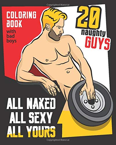 All naked All sexy All yours: Coloring Book with Sexy Men, just relax and color your dream ..., Policeman, Cowboy, Sleepyhead, Sailor and more.