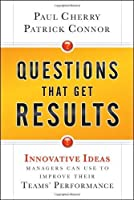 Questions That Get Results: Innovative Ideas Managers Can Use to Improve Their Teams' Performance by Paul Cherry Patrick Connor(2010-11-30)