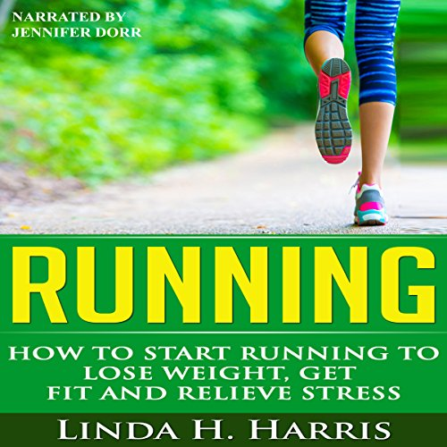 Running: How to Start Running to Lose Weight, Get Fit and Relieve Stress cover art