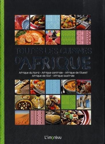 Toutes les cuisines d'Afrique : Afrique du Nord, Afrique centrale, Afrique de l'Ouest, Afrique de l'Est, Afrique australe
