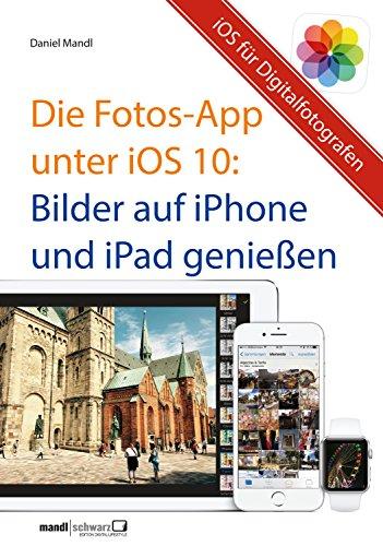 Die Fotos-App unter iOS 10 – Bilder auf iPhone und iPad genießen: Hilfreiche Einführung für mobile Digitalfotografen
