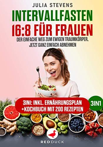 INTERVALLFASTEN 16:8 FÜR FRAUEN: Der einfache Weg zum ewigen Traumkörper, jetzt ganz einfach abnehmen - 3in1: Inklusive Ernährungsplan + Kochbuch mit 200 Rezepte
